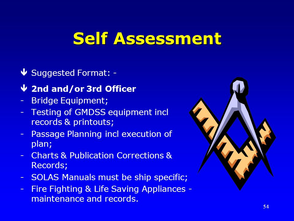54 Self Assessment êSuggested Format: - ê2nd and/or 3rd Officer -Bridge Equipment; -Testing of GMDSS equipment incl records & printouts; -Passage Planning incl execution of plan; -Charts & Publication Corrections & Records; -SOLAS Manuals must be ship specific; -Fire Fighting & Life Saving Appliances - maintenance and records.