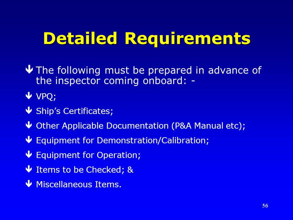 56 Detailed Requirements êThe following must be prepared in advance of the inspector coming onboard: - êVPQ; êShips Certificates; êOther Applicable Documentation (P&A Manual etc); êEquipment for Demonstration/Calibration; êEquipment for Operation; êItems to be Checked; & êMiscellaneous Items.