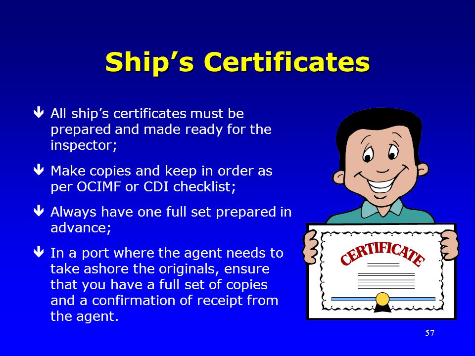 57 Ships Certificates êAll ships certificates must be prepared and made ready for the inspector; êMake copies and keep in order as per OCIMF or CDI ch