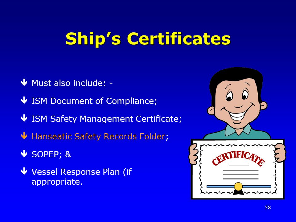 58 Ships Certificates êMust also include: - êISM Document of Compliance; êISM Safety Management Certificate; êHanseatic Safety Records Folder; êSOPEP; & êVessel Response Plan (if appropriate.