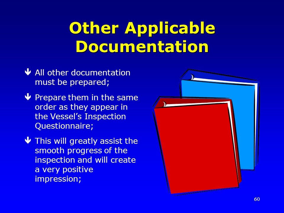 60 Other Applicable Documentation êAll other documentation must be prepared; êPrepare them in the same order as they appear in the Vessels Inspection