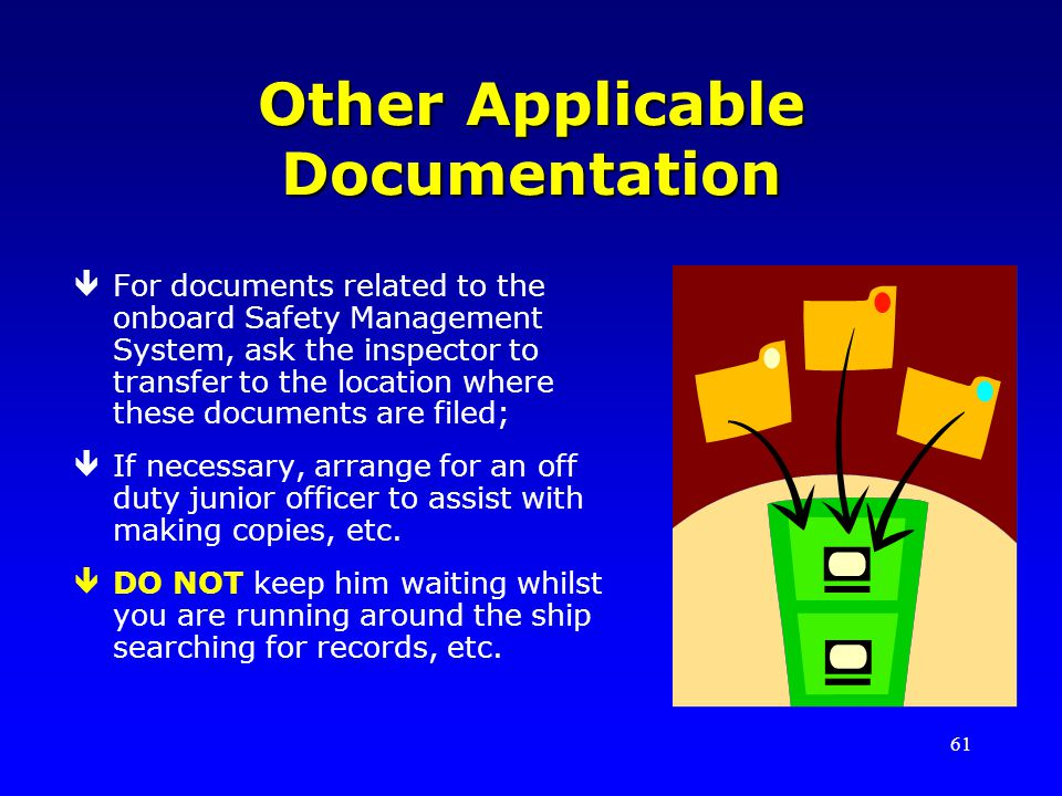 61 Other Applicable Documentation êFor documents related to the onboard Safety Management System, ask the inspector to transfer to the location where these documents are filed; êIf necessary, arrange for an off duty junior officer to assist with making copies, etc.