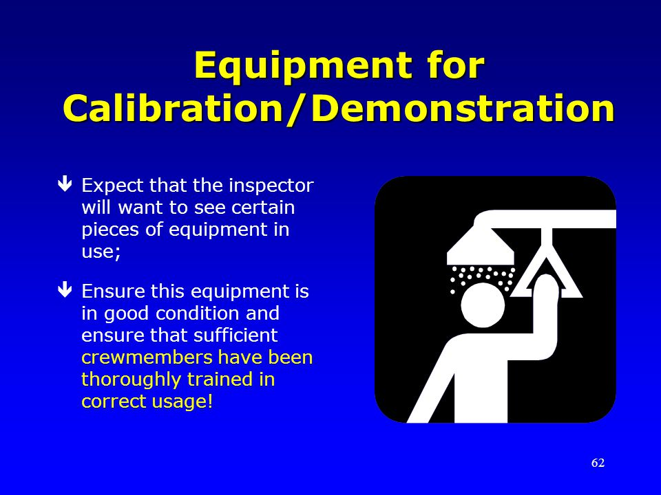 62 Equipment for Calibration/Demonstration êExpect that the inspector will want to see certain pieces of equipment in use; êEnsure this equipment is in good condition and ensure that sufficient crewmembers have been thoroughly trained in correct usage!
