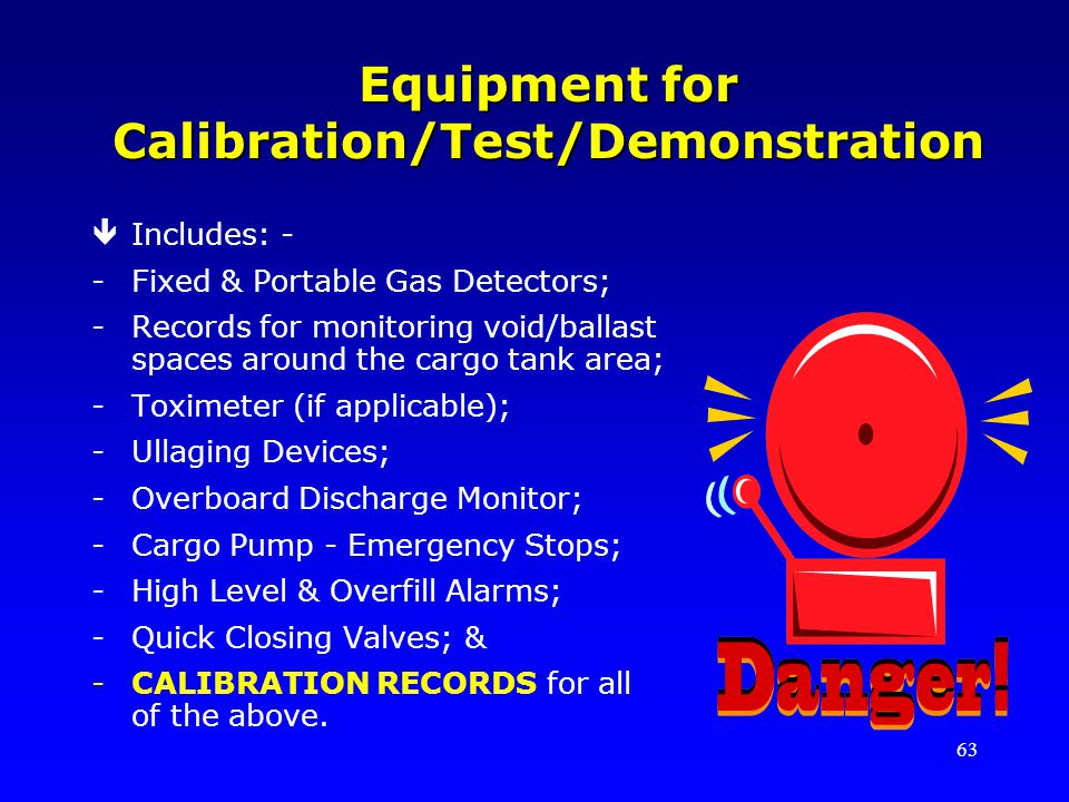 63 Equipment for Calibration/Test/Demonstration êIncludes: - -Fixed & Portable Gas Detectors; -Records for monitoring void/ballast spaces around the cargo tank area; -Toximeter (if applicable); -Ullaging Devices; -Overboard Discharge Monitor; -Cargo Pump - Emergency Stops; -High Level & Overfill Alarms; -Quick Closing Valves; & -CALIBRATION RECORDS for all of the above.