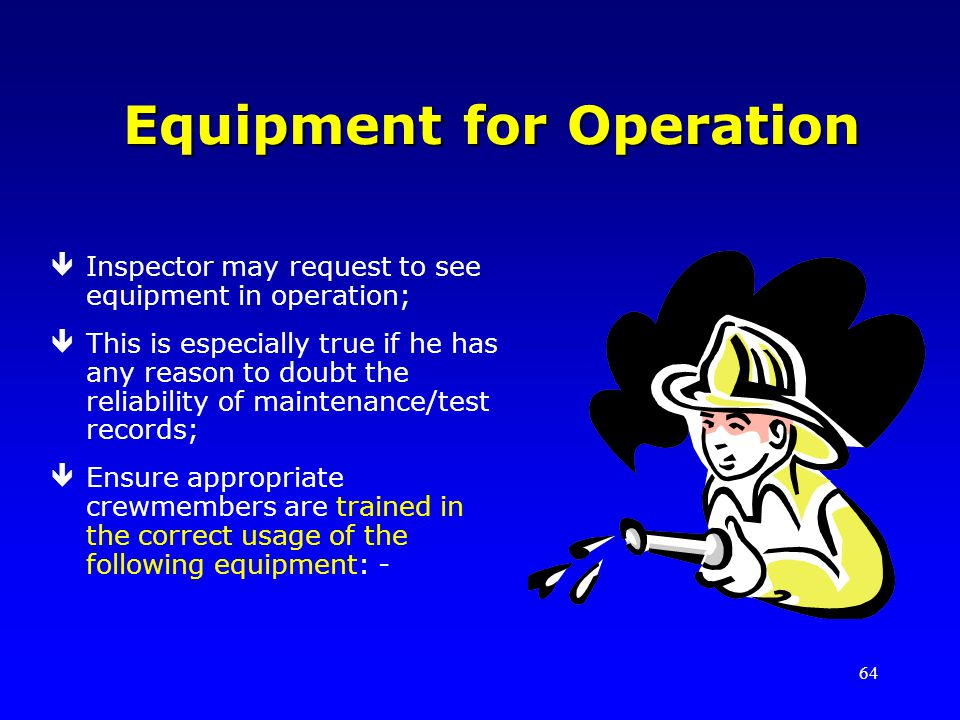 64 Equipment for Operation êInspector may request to see equipment in operation; êThis is especially true if he has any reason to doubt the reliability of maintenance/test records; êEnsure appropriate crewmembers are trained in the correct usage of the following equipment: -