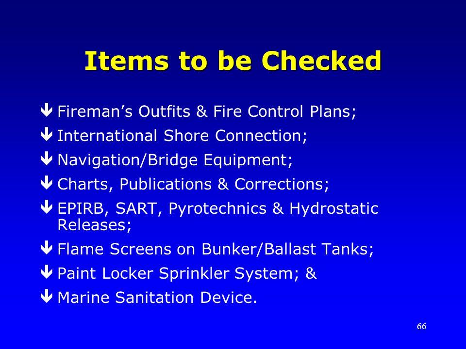 66 Items to be Checked êFiremans Outfits & Fire Control Plans; êInternational Shore Connection; êNavigation/Bridge Equipment; êCharts, Publications & Corrections; êEPIRB, SART, Pyrotechnics & Hydrostatic Releases; êFlame Screens on Bunker/Ballast Tanks; êPaint Locker Sprinkler System; & êMarine Sanitation Device.