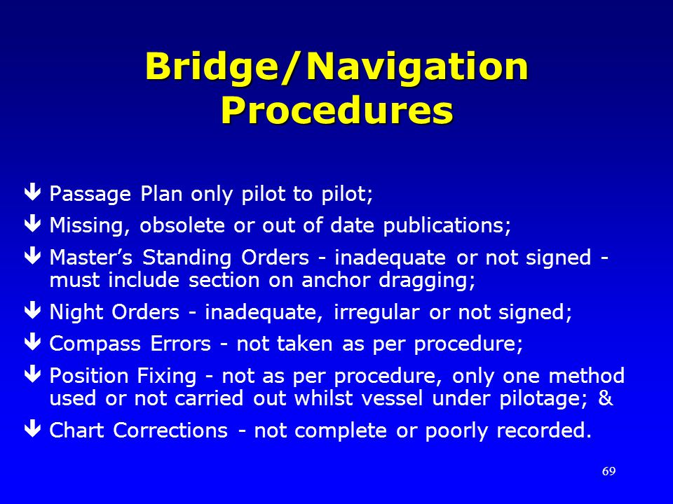 69 Bridge/Navigation Procedures êPassage Plan only pilot to pilot; êMissing, obsolete or out of date publications; êMasters Standing Orders - inadequa