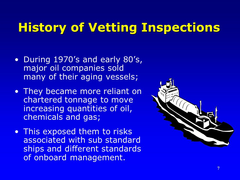 7 History of Vetting Inspections During 1970s and early 80s, major oil companies sold many of their aging vessels; They became more reliant on chartered tonnage to move increasing quantities of oil, chemicals and gas; This exposed them to risks associated with sub standard ships and different standards of onboard management.