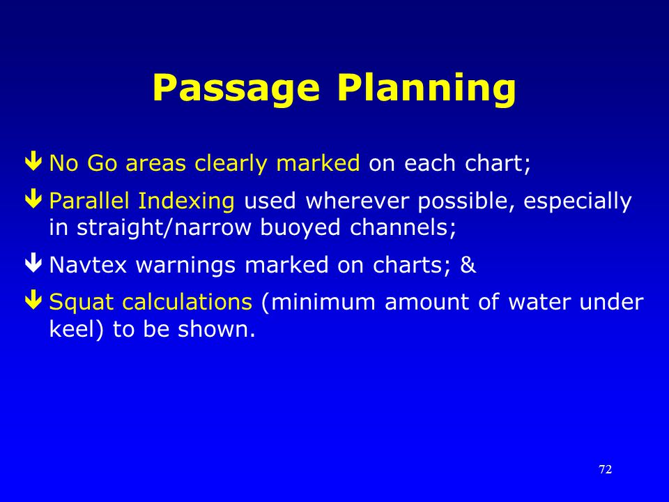 72 Passage Planning êNo Go areas clearly marked on each chart; êParallel Indexing used wherever possible, especially in straight/narrow buoyed channel