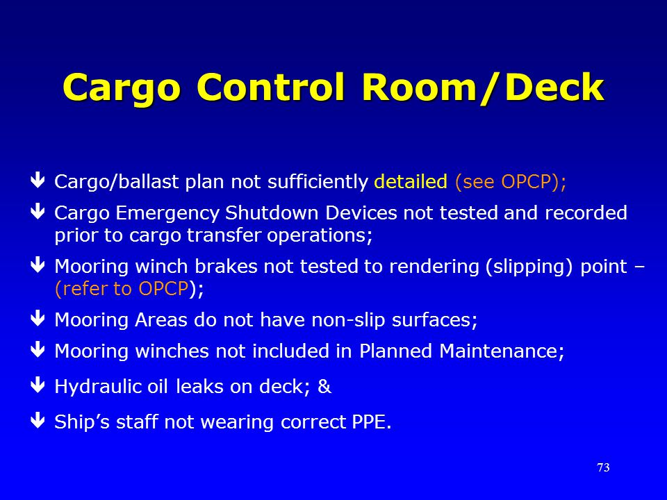 73 Cargo Control Room/Deck êCargo/ballast plan not sufficiently detailed (see OPCP); êCargo Emergency Shutdown Devices not tested and recorded prior to cargo transfer operations; êMooring winch brakes not tested to rendering (slipping) point – (refer to OPCP); êMooring Areas do not have non-slip surfaces; êMooring winches not included in Planned Maintenance; êHydraulic oil leaks on deck; & êShips staff not wearing correct PPE.