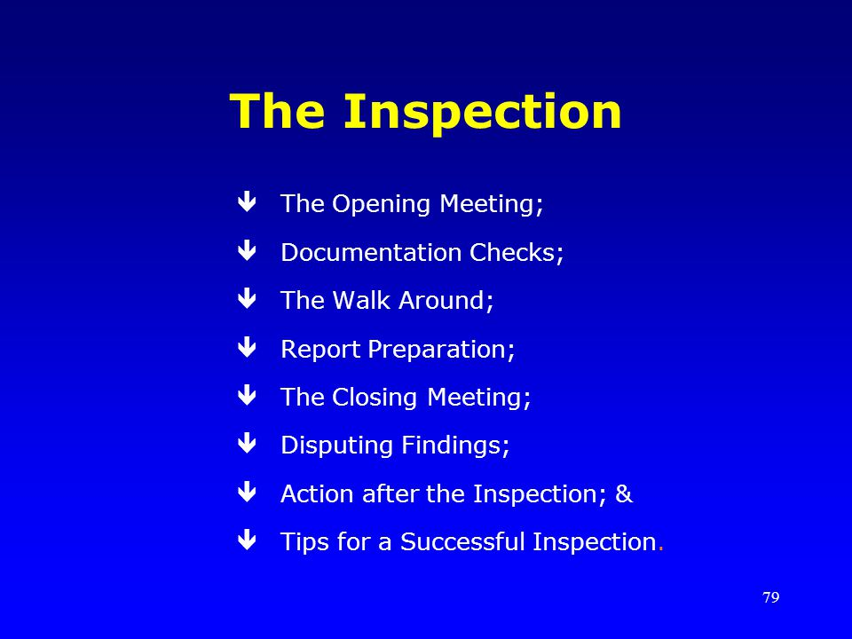 79 The Inspection êThe Opening Meeting; êDocumentation Checks; êThe Walk Around; êReport Preparation; êThe Closing Meeting; êDisputing Findings; êAction after the Inspection; & êTips for a Successful Inspection.