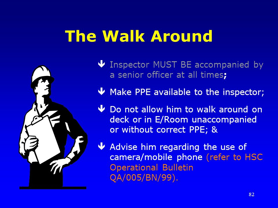 82 The Walk Around êInspector MUST BE accompanied by a senior officer at all times; êMake PPE available to the inspector; êDo not allow him to walk ar