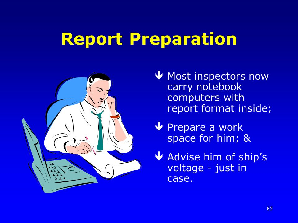 85 Report Preparation êMost inspectors now carry notebook computers with report format inside; êPrepare a work space for him; & êAdvise him of ships voltage - just in case.