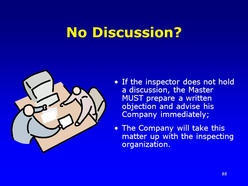 88 No Discussion? If the inspector does not hold a discussion, the Master MUST prepare a written objection and advise his Company immediately; The Com