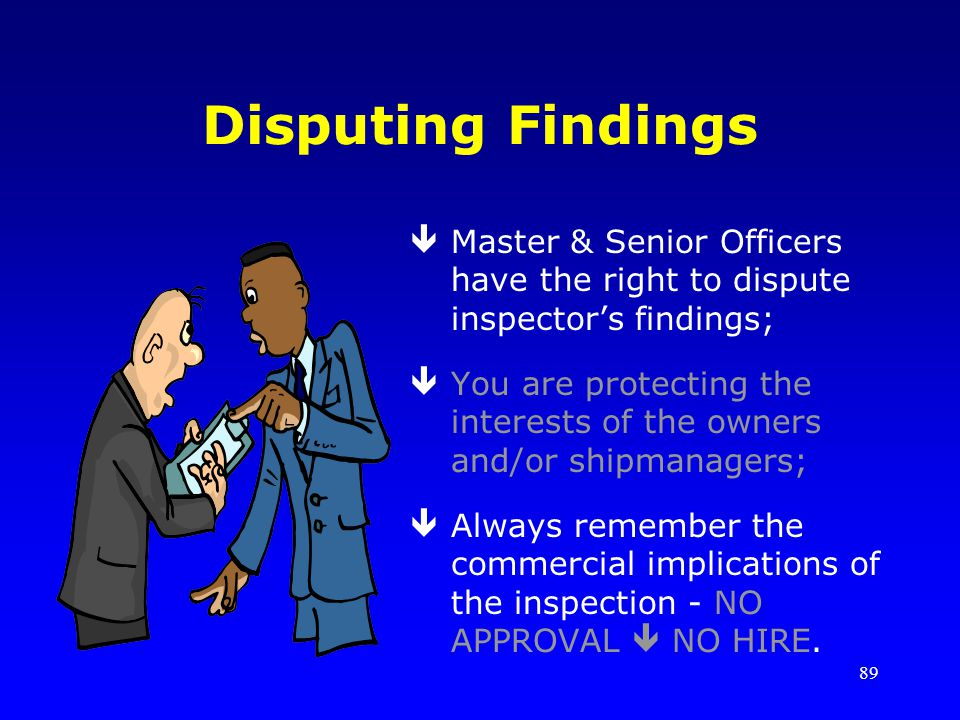 89 Disputing Findings êMaster & Senior Officers have the right to dispute inspectors findings; êYou are protecting the interests of the owners and/or shipmanagers; êAlways remember the commercial implications of the inspection - NO APPROVAL NO HIRE.
