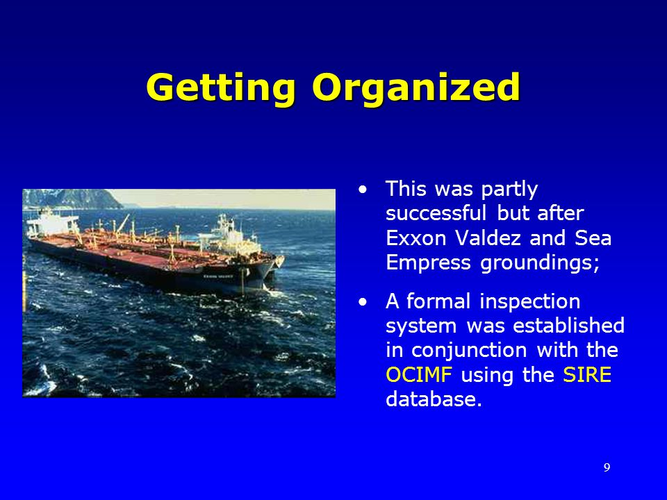 9 Getting Organized This was partly successful but after Exxon Valdez and Sea Empress groundings; A formal inspection system was established in conjun