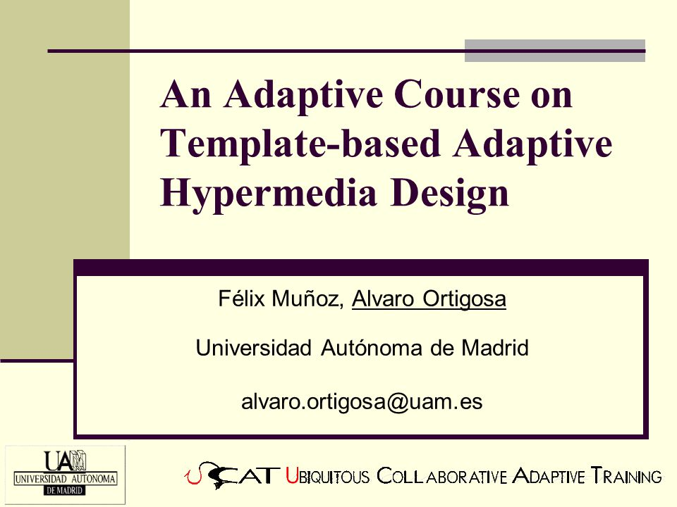 An Adaptive Course on Template-based Adaptive Hypermedia Design Félix Muñoz, Alvaro Ortigosa Universidad Autónoma de Madrid alvaro.ortigosa@uam.es