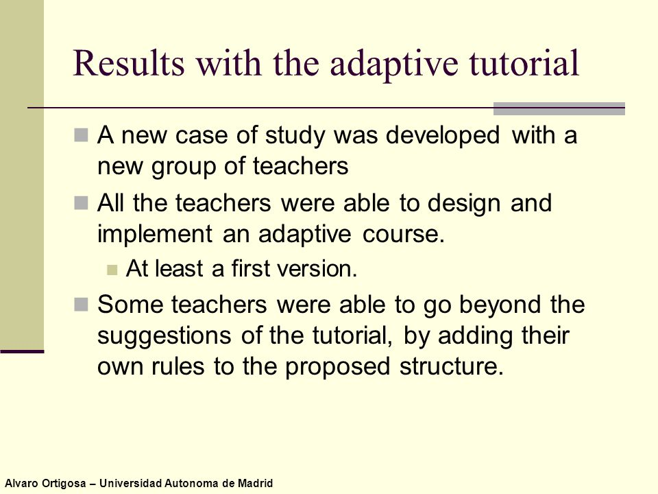 Alvaro Ortigosa – Universidad Autonoma de Madrid Results with the adaptive tutorial A new case of study was developed with a new group of teachers All the teachers were able to design and implement an adaptive course.
