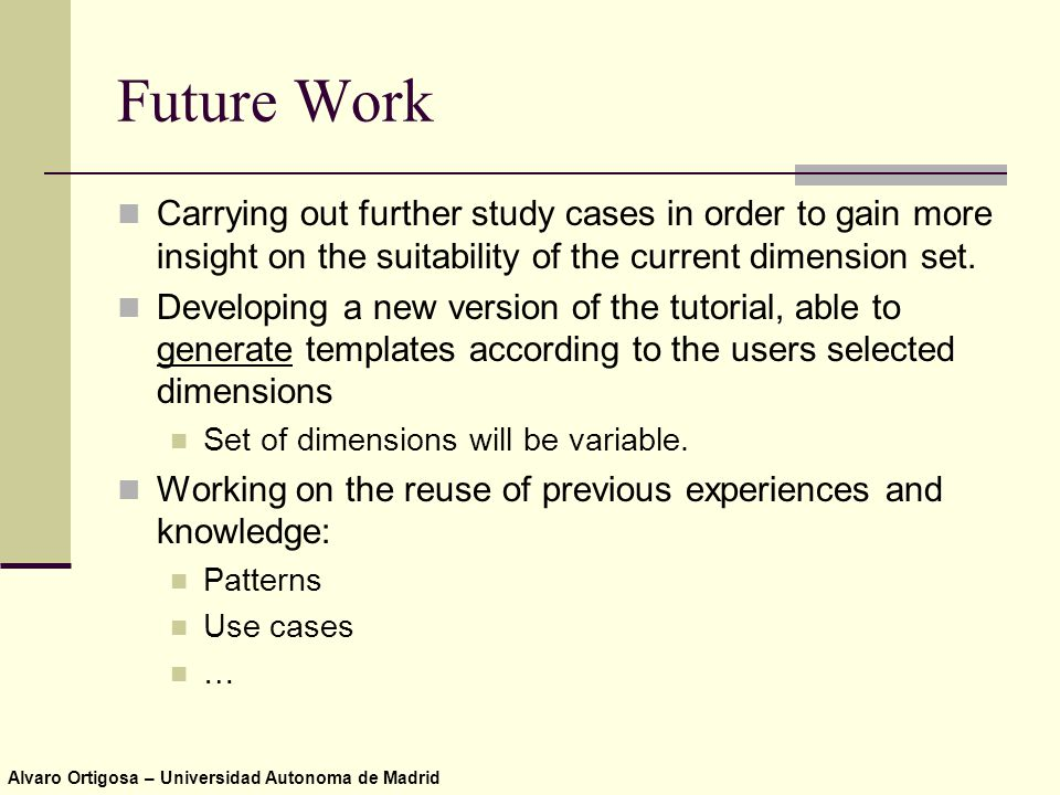 Alvaro Ortigosa – Universidad Autonoma de Madrid Future Work Carrying out further study cases in order to gain more insight on the suitability of the current dimension set.