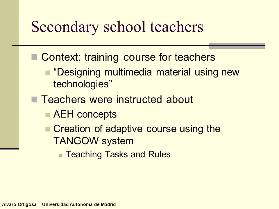 Alvaro Ortigosa – Universidad Autonoma de Madrid Secondary school teachers Context: training course for teachers Designing multimedia material using new technologies Teachers were instructed about AEH concepts Creation of adaptive course using the TANGOW system Teaching Tasks and Rules