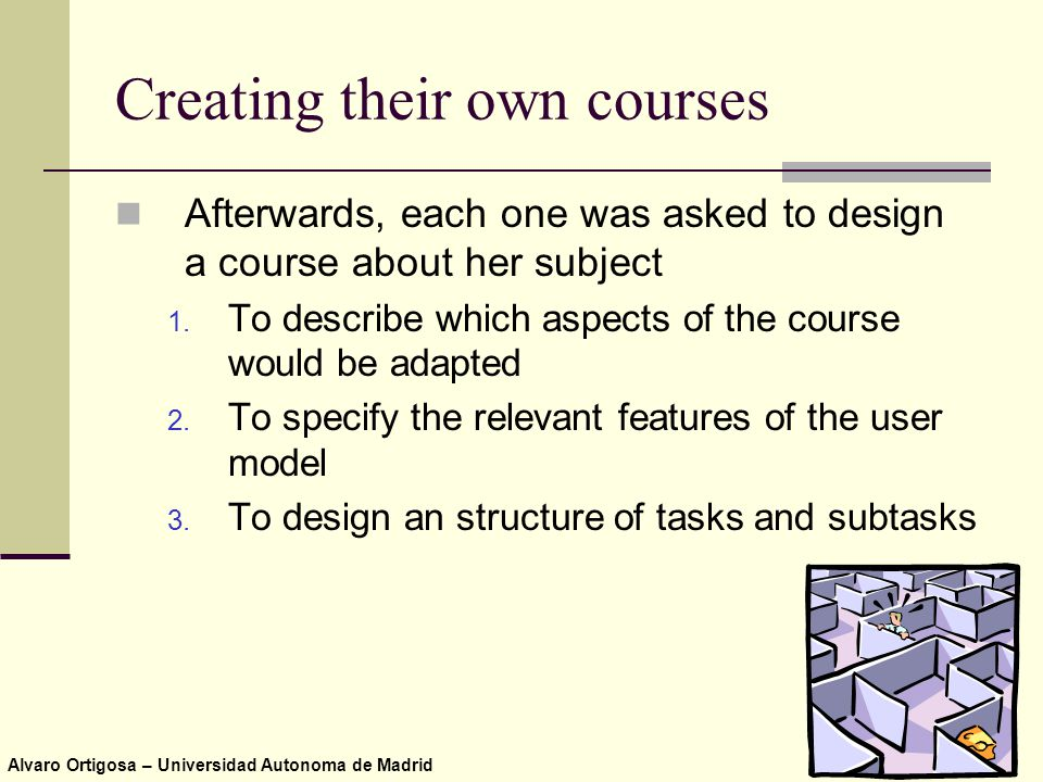 Alvaro Ortigosa – Universidad Autonoma de Madrid Creating their own courses Afterwards, each one was asked to design a course about her subject 1.