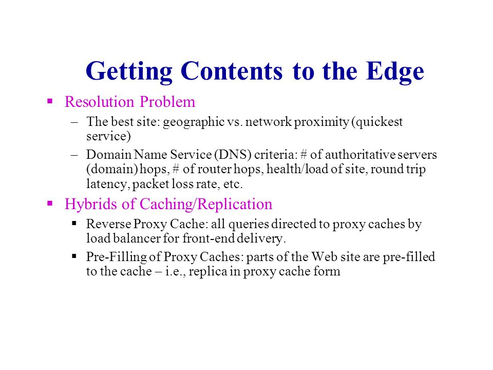 Getting Contents to the Edge Caching (on-demand pull) –Contents may be pulled from another proxy cache in the hierarchy or the origin of the contents.