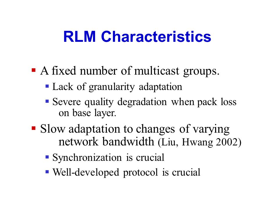 Receiver-driven Layer Multicast (RLM) RLM Protocol Concepts ( McCanne 1996): Source: No active role in the protocol.