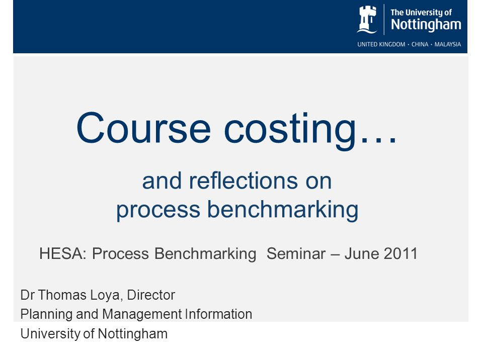 Course costing… Dr Thomas Loya, Director Planning and Management Information University of Nottingham HESA: Process Benchmarking Seminar – June 2011 and reflections on process benchmarking