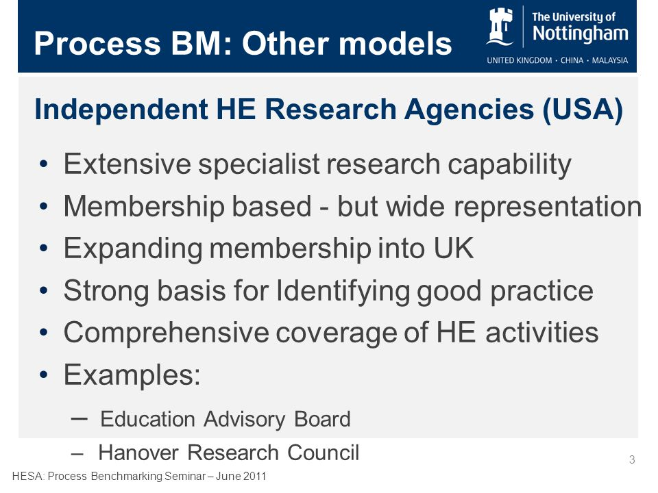 HESA: Process Benchmarking Seminar – June 2011 3 Independent HE Research Agencies (USA) Extensive specialist research capability Membership based - but wide representation Expanding membership into UK Strong basis for Identifying good practice Comprehensive coverage of HE activities Examples: – Education Advisory Board – Hanover Research Council Process BM: Other models