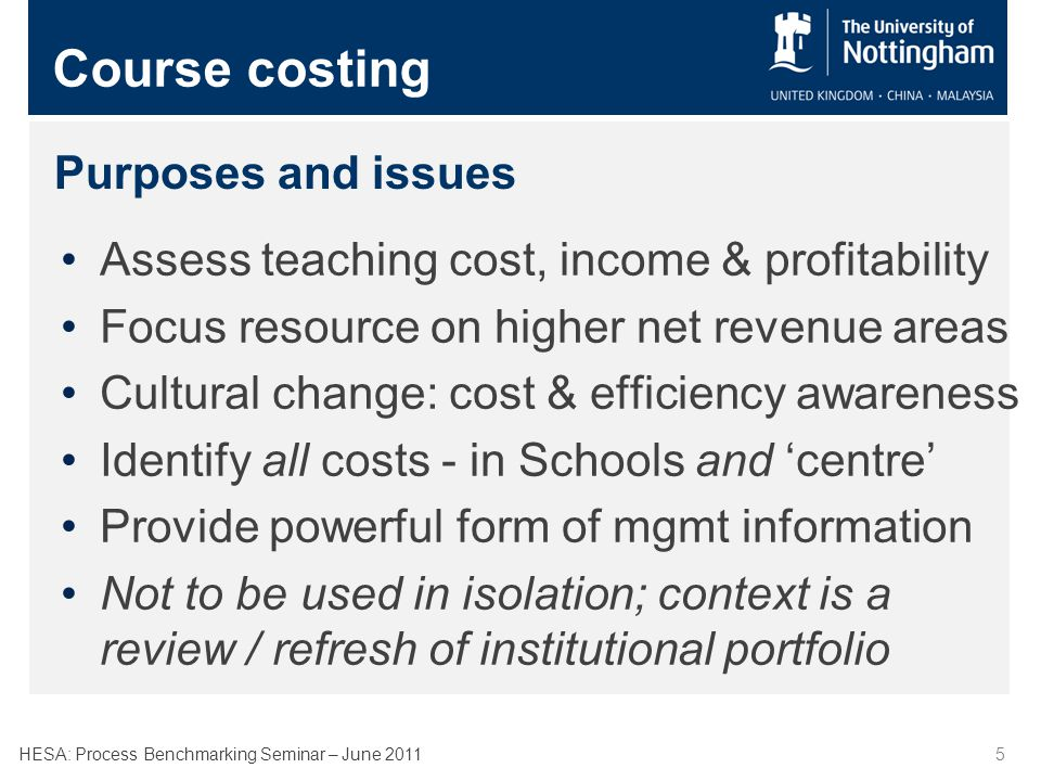 HESA: Process Benchmarking Seminar – June 20115 Purposes and issues Assess teaching cost, income & profitability Focus resource on higher net revenue areas Cultural change: cost & efficiency awareness Identify all costs - in Schools and centre Provide powerful form of mgmt information Not to be used in isolation; context is a review / refresh of institutional portfolio Course costing