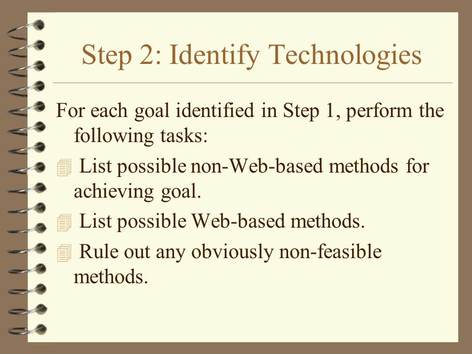 Step 2: Identify Technologies For each goal identified in Step 1, perform the following tasks: 4 List possible non-Web-based methods for achieving goal.