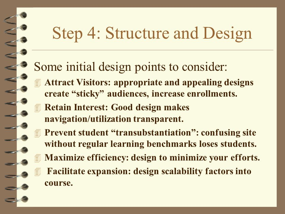 Step 4: Structure and Design Some initial design points to consider: 4 Attract Visitors: appropriate and appealing designs create sticky audiences, increase enrollments.
