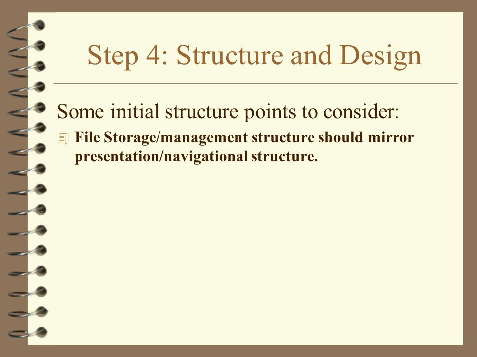 Step 4: Structure and Design Some initial structure points to consider: 4 File Storage/management structure should mirror presentation/navigational structure.