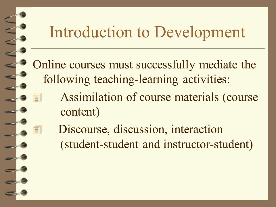 Introduction to Development Online courses must successfully mediate the following teaching-learning activities: 4 Assimilation of course materials (course content) 4 Discourse, discussion, interaction (student-student and instructor-student)