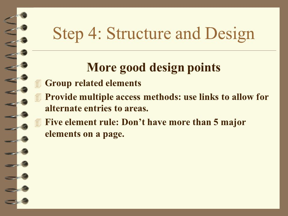 Step 4: Structure and Design More good design points 4 Group related elements 4 Provide multiple access methods: use links to allow for alternate entries to areas.