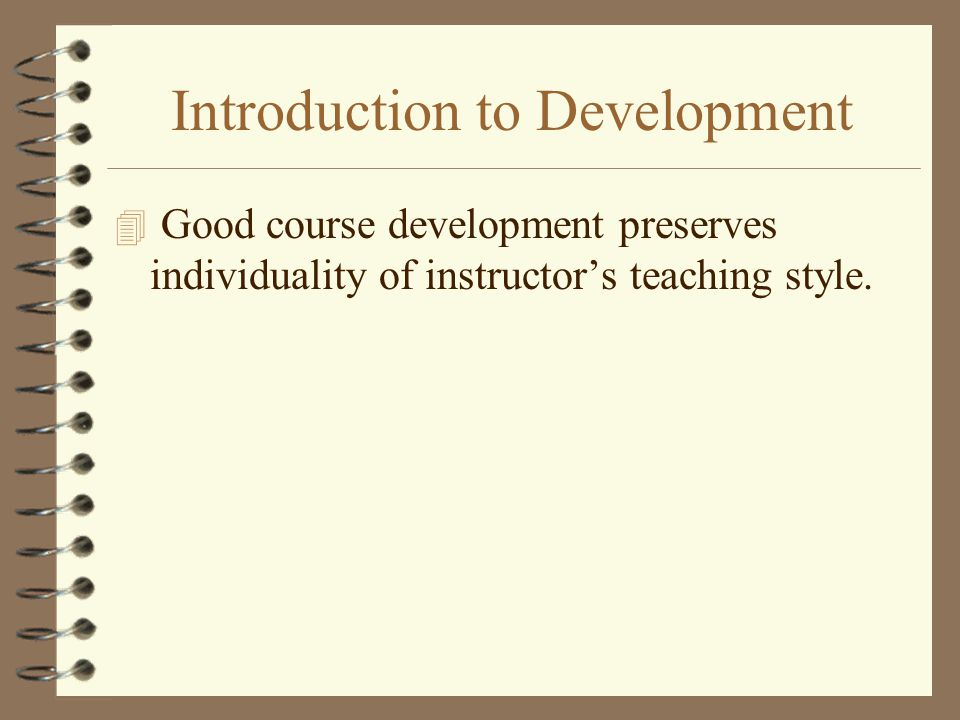 Introduction to Development 4 Good course development preserves individuality of instructors teaching style.