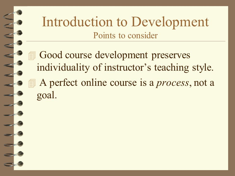 Introduction to Development Points to consider 4 Good course development preserves individuality of instructors teaching style.