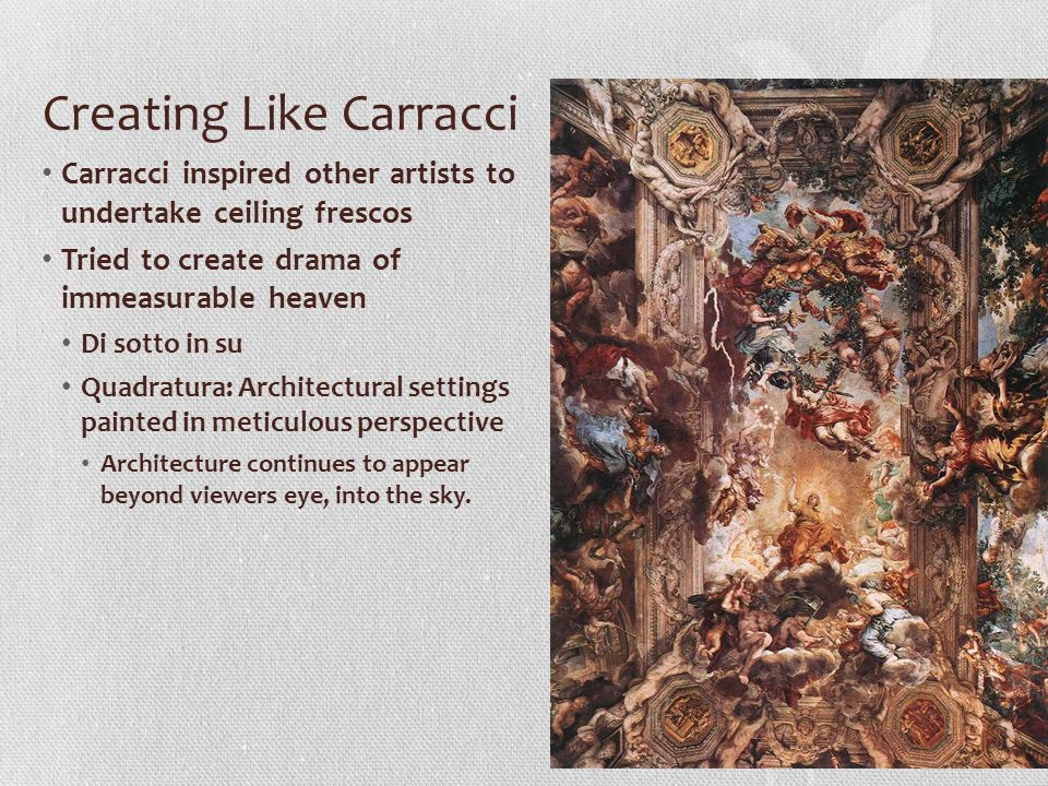 Creating Like Carracci Carracci inspired other artists to undertake ceiling frescos Tried to create drama of immeasurable heaven Di sotto in su Quadra