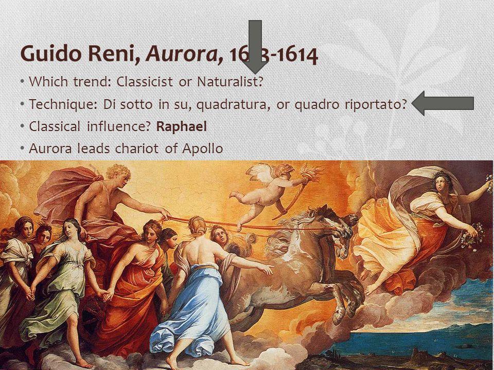 Guido Reni, Aurora, 1613-1614 Which trend: Classicist or Naturalist? Technique: Di sotto in su, quadratura, or quadro riportato? Classical influence?