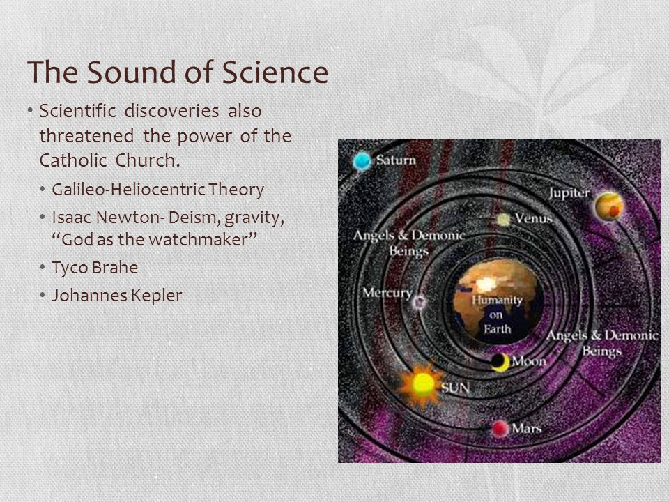 The Sound of Science Scientific discoveries also threatened the power of the Catholic Church. Galileo-Heliocentric Theory Isaac Newton- Deism, gravity