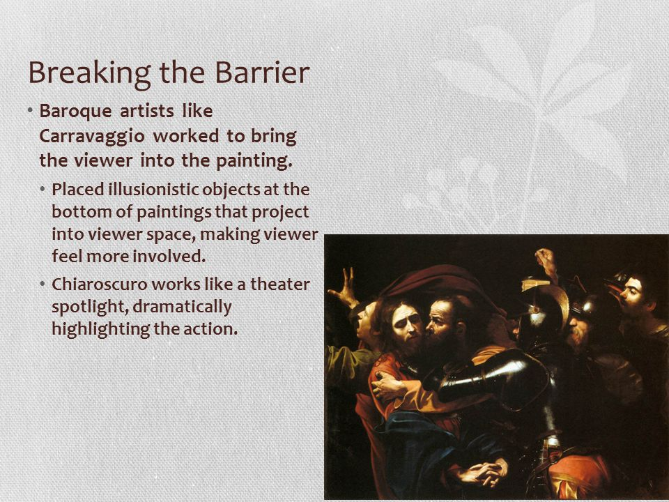 Breaking the Barrier Baroque artists like Carravaggio worked to bring the viewer into the painting. Placed illusionistic objects at the bottom of pain