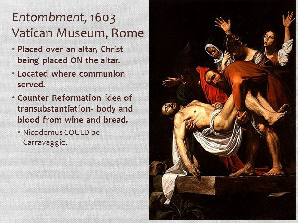 Entombment, 1603 Vatican Museum, Rome Placed over an altar, Christ being placed ON the altar. Located where communion served. Counter Reformation idea