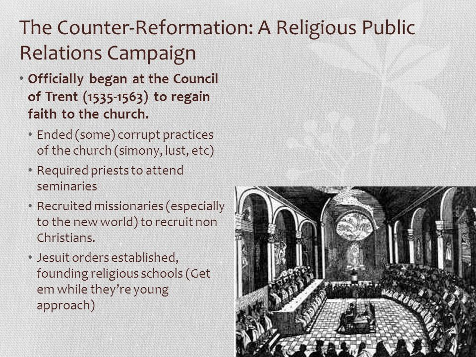 The Counter-Reformation: A Religious Public Relations Campaign Officially began at the Council of Trent (1535-1563) to regain faith to the church. End