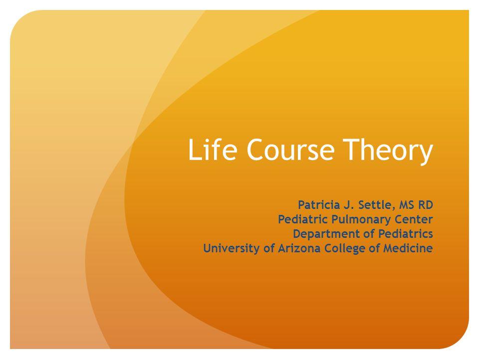 Life Course Theory Patricia J. Settle, MS RD Pediatric Pulmonary Center Department of Pediatrics University of Arizona College of Medicine