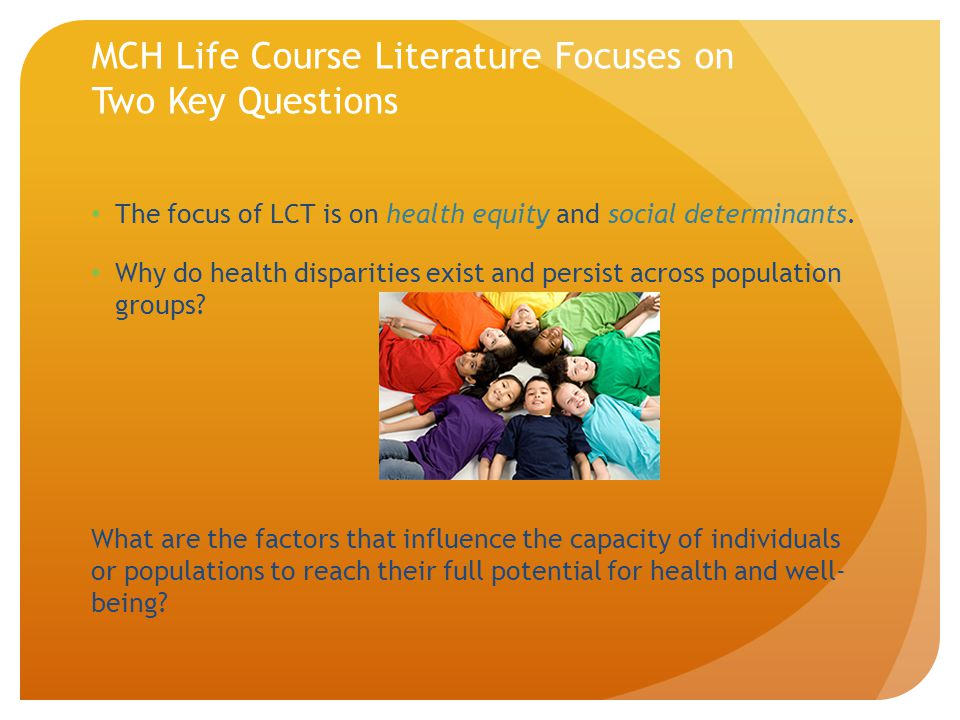 MCH Life Course Literature Focuses on Two Key Questions The focus of LCT is on health equity and social determinants. Why do health disparities exist