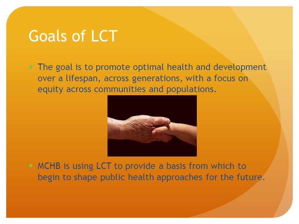 Goals of LCT The goal is to promote optimal health and development over a lifespan, across generations, with a focus on equity across communities and