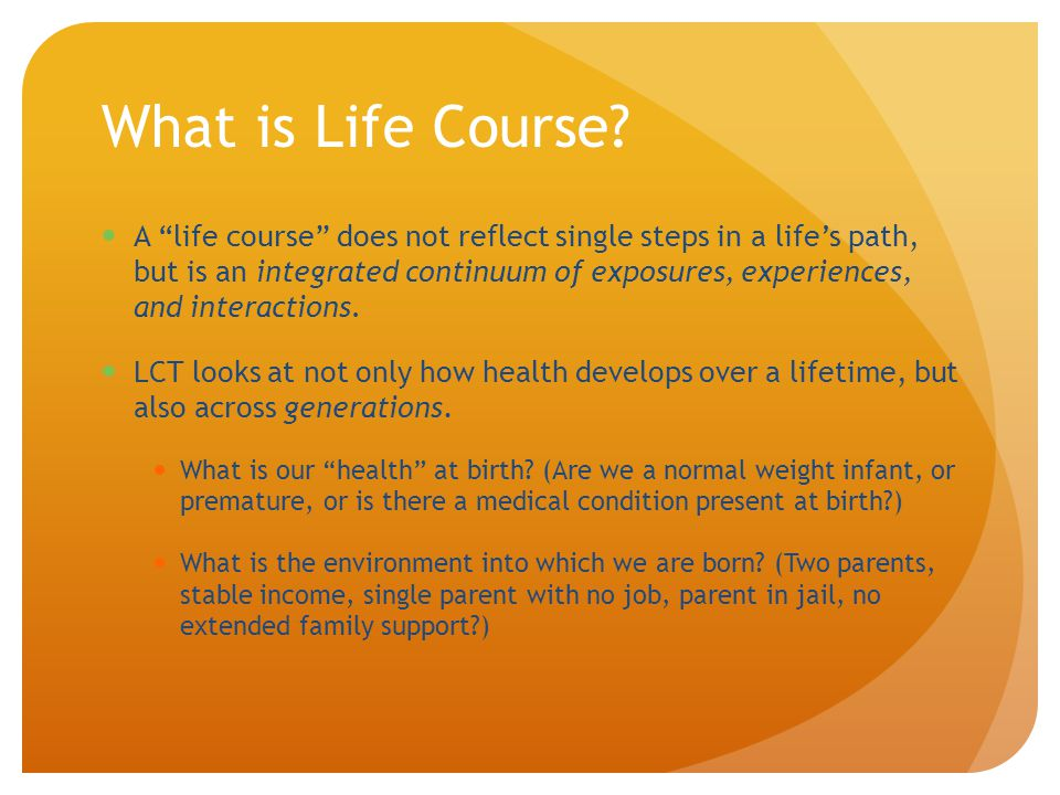 What is Life Course? A life course does not reflect single steps in a lifes path, but is an integrated continuum of exposures, experiences, and intera