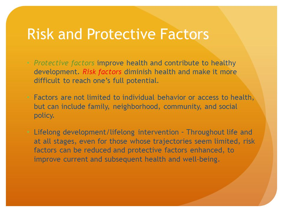 Risk and Protective Factors Protective factors improve health and contribute to healthy development. Risk factors diminish health and make it more dif