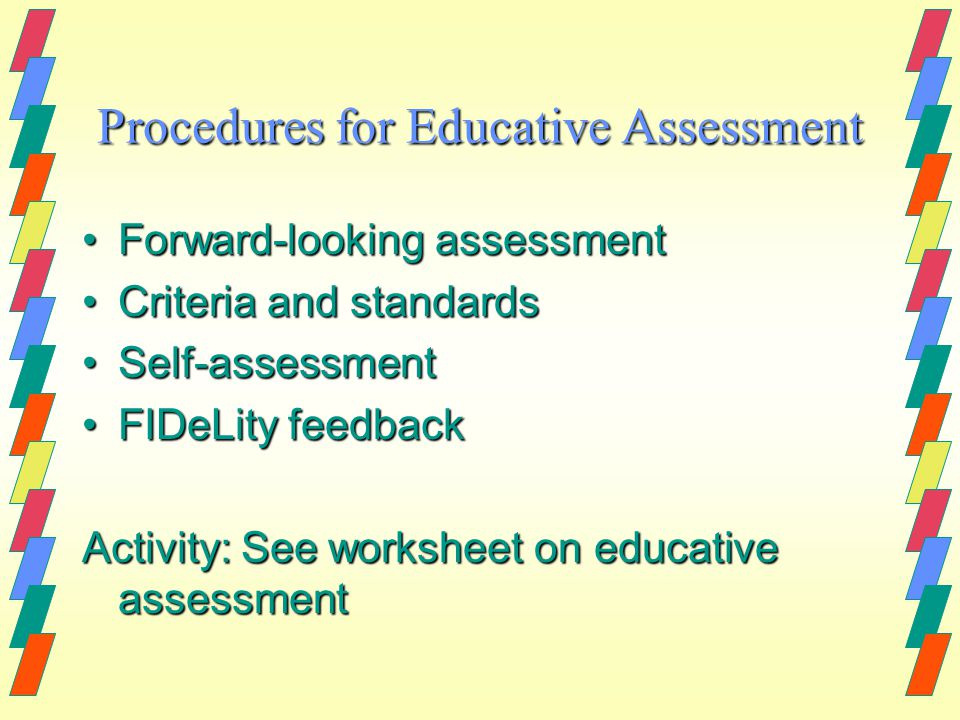 Procedures for Educative Assessment Forward-looking assessmentForward-looking assessment Criteria and standardsCriteria and standards Self-assessmentSelf-assessment FIDeLity feedbackFIDeLity feedback Activity: See worksheet on educative assessment