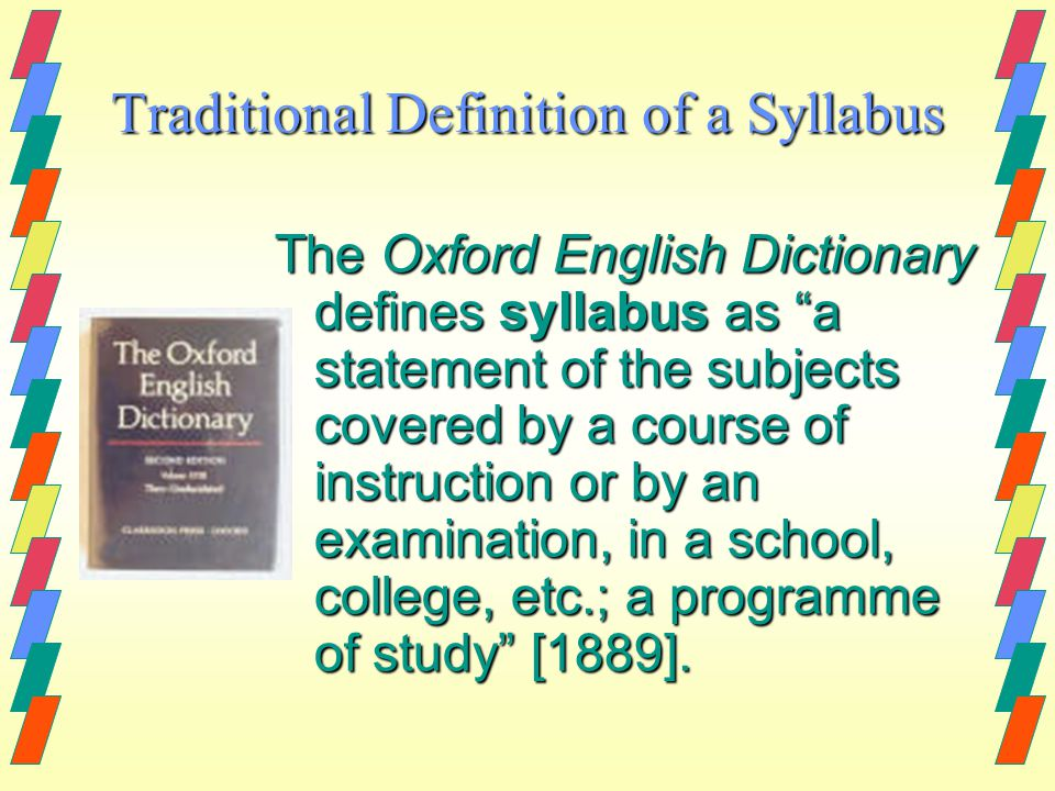 Traditional Definition of a Syllabus The Oxford English Dictionary defines syllabus as a statement of the subjects covered by a course of instruction or by an examination, in a school, college, etc.; a programme of study [1889].